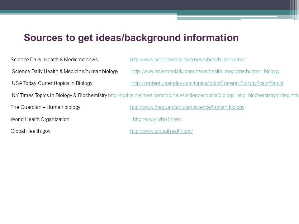 Sources to get ideas/background information Science Daily -Health & Medicine newshttp://www.sciencedaily.com/news/health_medicine/http://www.sciencedaily.com/news/health_medicine/ Science Daily Health & Medicine/human biology http://www.sciencedaily.com/news/health_medicine/human_biology http://www.sciencedaily.com/news/health_medicine/human_biology USA Today Current topics in Biology http://content.usatoday.com/topics/topic/Current+Biology csp=ftsmpthttp://content.usatoday.com/topics/topic/Current+Biology csp=ftsmpt NY Times Topics in Biology & Biochemistry http://topics.nytimes.com/top/news/science/topics/biology_and_biochemistry/index.htmlhttp://topics.nytimes.com/top/news/science/topics/biology_and_biochemistry/index.html The Guardian – Human biology http://www.theguardian.com/science/human-biologyhttp://www.theguardian.com/science/human-biology World Health Organization http://www.who.int/en/http://www.who.int/en/ Global Health.gov http://www.globalhealth.gov/http://www.globalhealth.gov/