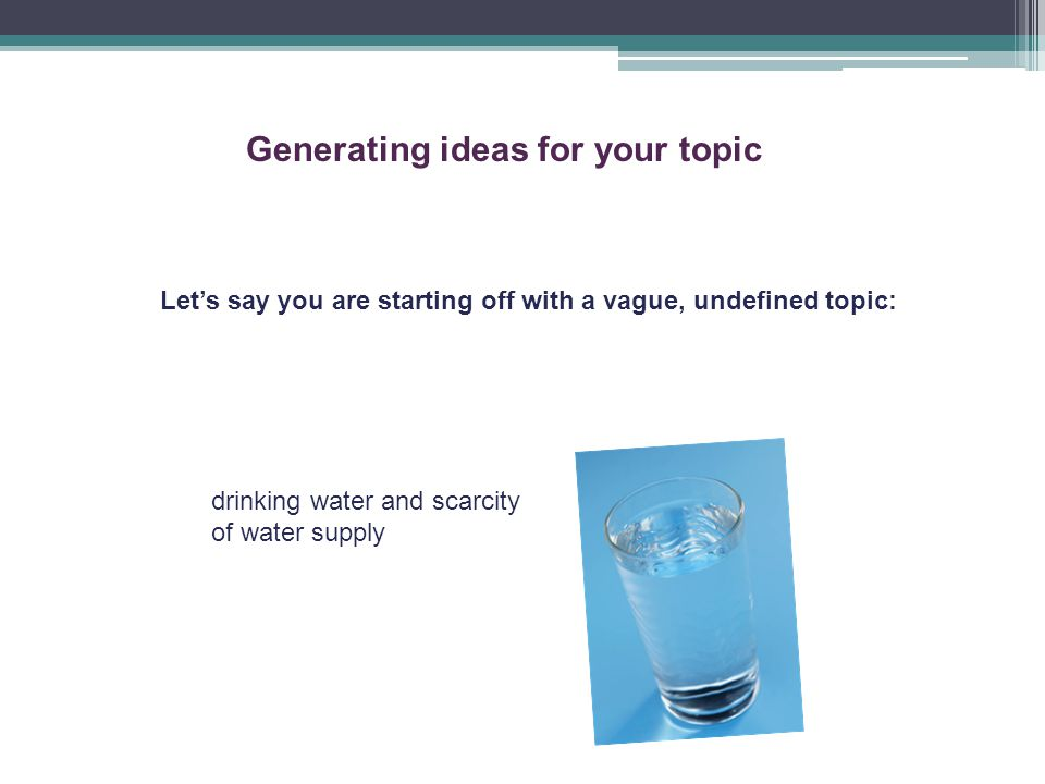 Generating ideas for your topic Let's say you are starting off with a vague, undefined topic: drinking water and scarcity of water supply