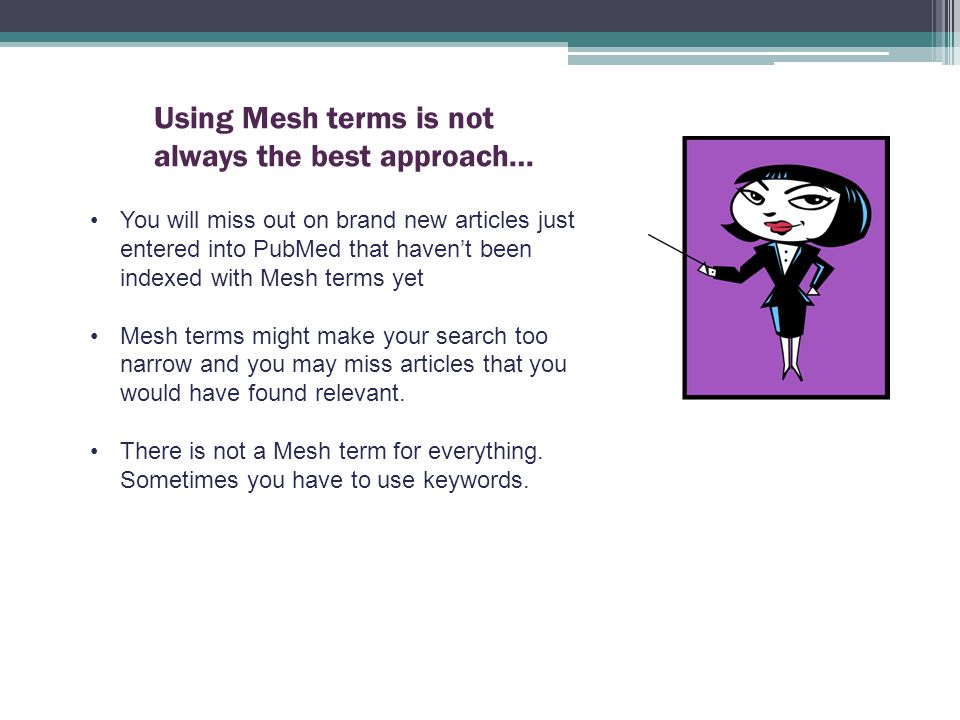 You will miss out on brand new articles just entered into PubMed that haven't been indexed with Mesh terms yet Mesh terms might make your search too narrow and you may miss articles that you would have found relevant.