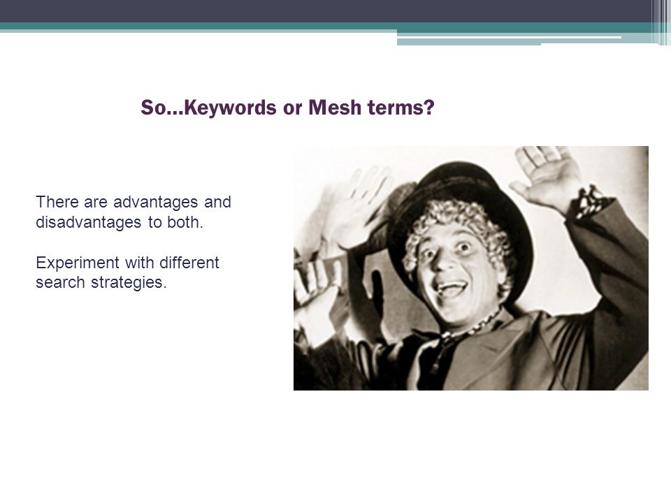 So…Keywords or Mesh terms. There are advantages and disadvantages to both.