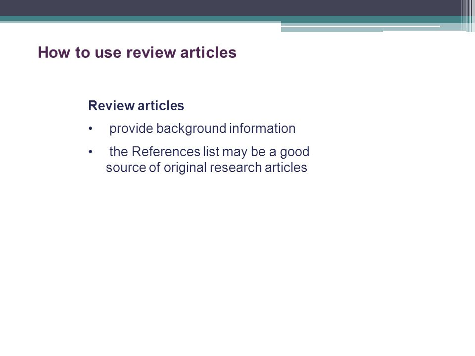 How to use review articles Review articles provide background information the References list may be a good source of original research articles