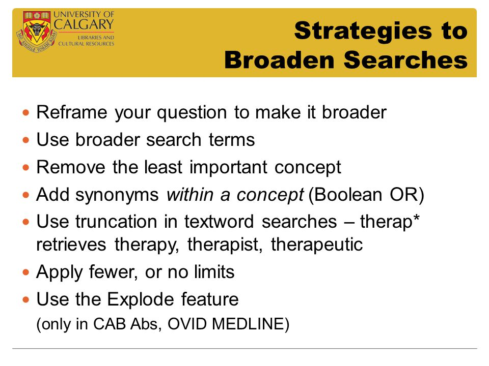 Strategies to Broaden Searches Reframe your question to make it broader Use broader search terms Remove the least important concept Add synonyms within a concept (Boolean OR) Use truncation in textword searches – therap* retrieves therapy, therapist, therapeutic Apply fewer, or no limits Use the Explode feature (only in CAB Abs, OVID MEDLINE)