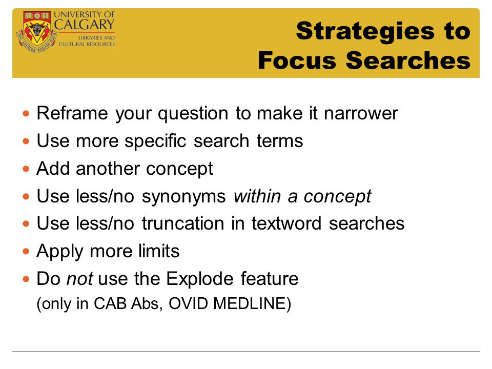 Strategies to Focus Searches Reframe your question to make it narrower Use more specific search terms Add another concept Use less/no synonyms within a concept Use less/no truncation in textword searches Apply more limits Do not use the Explode feature (only in CAB Abs, OVID MEDLINE)