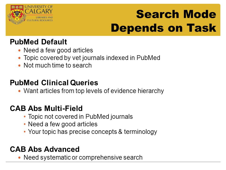 Search Mode Depends on Task PubMed Default Need a few good articles Topic covered by vet journals indexed in PubMed Not much time to search PubMed Clinical Queries Want articles from top levels of evidence hierarchy CAB Abs Multi-Field Topic not covered in PubMed journals Need a few good articles Your topic has precise concepts & terminology CAB Abs Advanced Need systematic or comprehensive search
