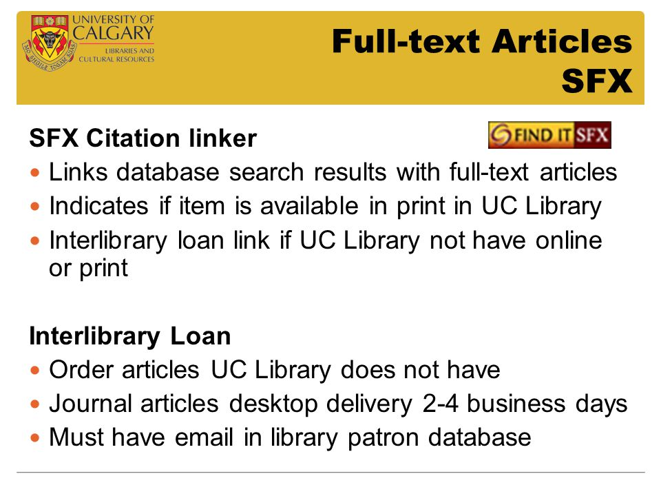 Full-text Articles SFX SFX Citation linker Links database search results with full-text articles Indicates if item is available in print in UC Library Interlibrary loan link if UC Library not have online or print Interlibrary Loan Order articles UC Library does not have Journal articles desktop delivery 2-4 business days Must have email in library patron database
