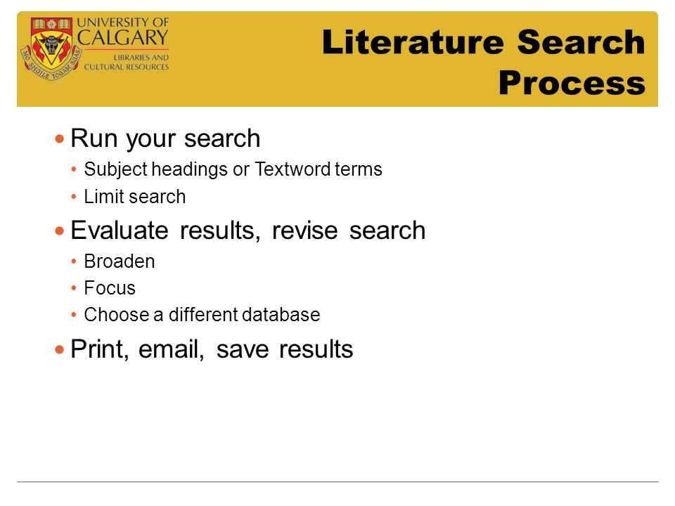 Literature Search Process Run your search Subject headings or Textword terms Limit search Evaluate results, revise search Broaden Focus Choose a diffe
