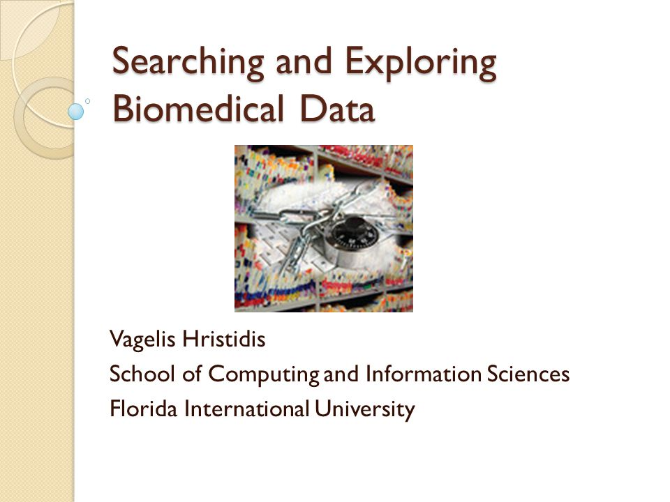 Searching and Exploring Biomedical Data Vagelis Hristidis School of Computing and Information Sciences Florida International University