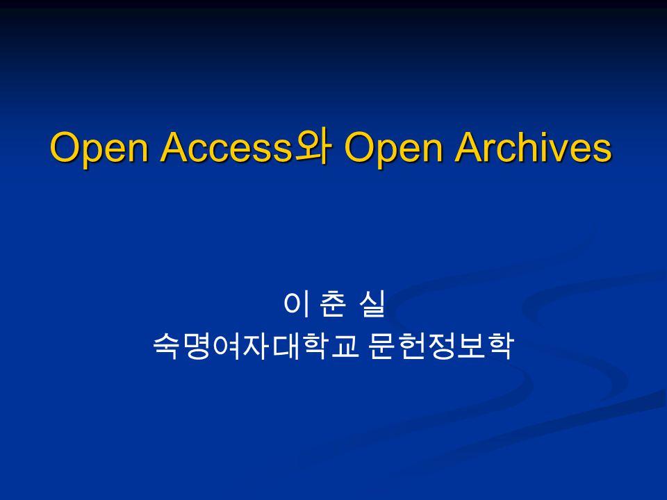 Open Access 와 Open Archives 이 춘 실 숙명여자대학교 문헌정보학