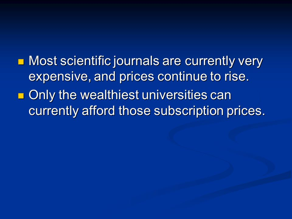 Most scientific journals are currently very expensive, and prices continue to rise.