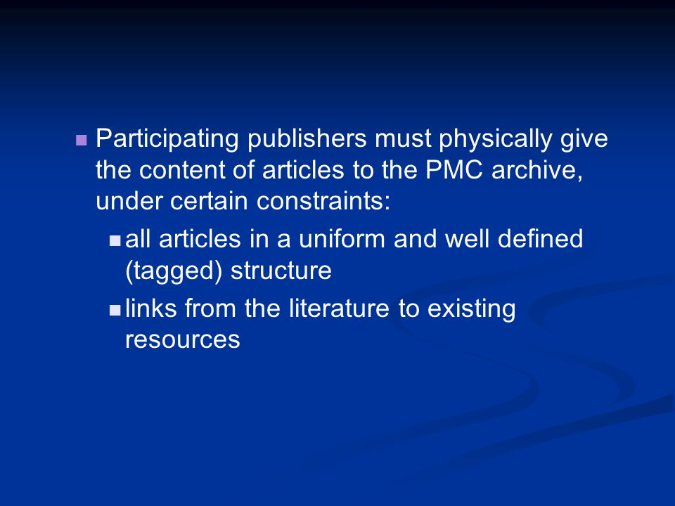 Participating publishers must physically give the content of articles to the PMC archive, under certain constraints: all articles in a uniform and well defined (tagged) structure links from the literature to existing resources