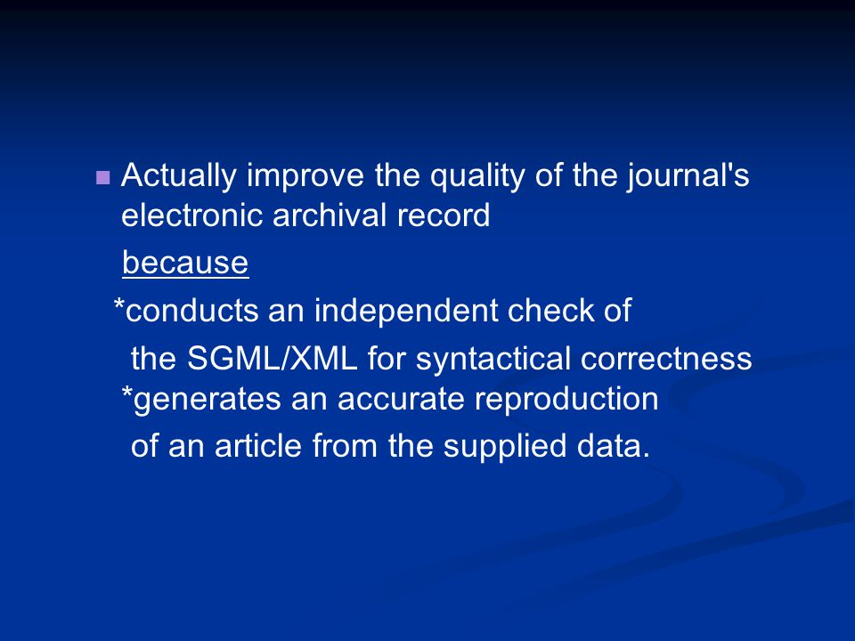 Actually improve the quality of the journal s electronic archival record because *conducts an independent check of the SGML/XML for syntactical correctness *generates an accurate reproduction of an article from the supplied data.