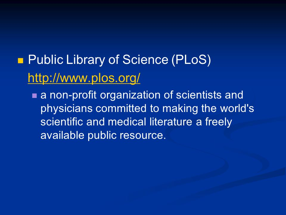 Public Library of Science (PLoS) http://www.plos.org/ a non-profit organization of scientists and physicians committed to making the world s scientific and medical literature a freely available public resource.