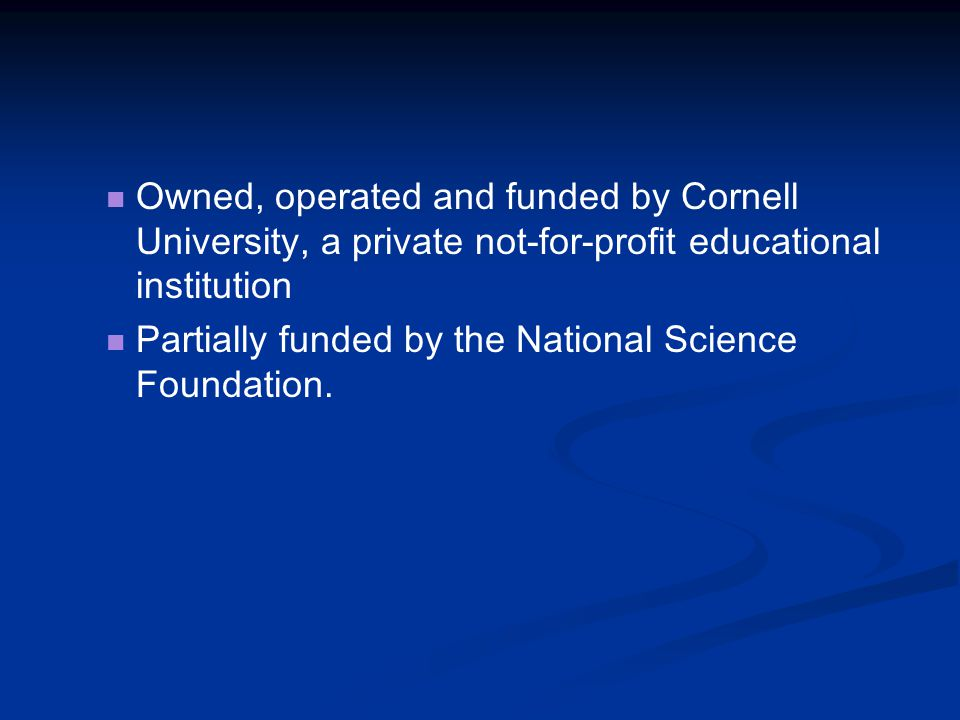 Owned, operated and funded by Cornell University, a private not-for-profit educational institution Partially funded by the National Science Foundation.