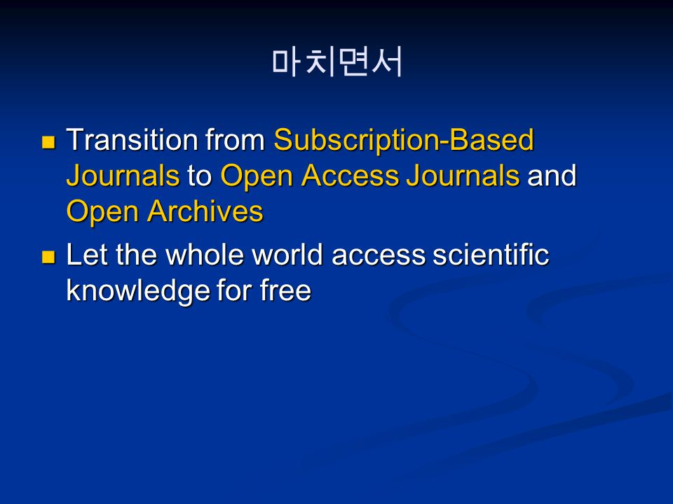 마치면서 Transition from Subscription-Based Journals to Open Access Journals and Open Archives Transition from Subscription-Based Journals to Open Access Journals and Open Archives Let the whole world access scientific knowledge for free Let the whole world access scientific knowledge for free