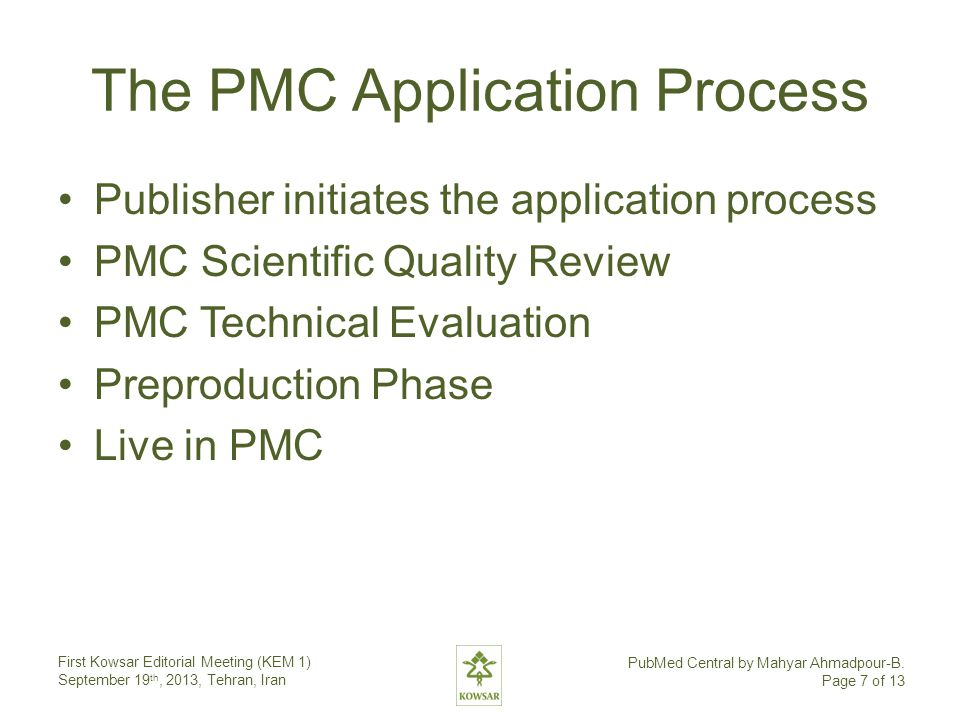 The PMC Application Process Publisher initiates the application process PMC Scientific Quality Review PMC Technical Evaluation Preproduction Phase Live in PMC First Kowsar Editorial Meeting (KEM 1) September 19 th, 2013, Tehran, Iran PubMed Central by Mahyar Ahmadpour-B.