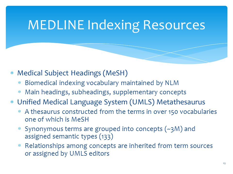  Medical Subject Headings (MeSH)  Biomedical indexing vocabulary maintained by NLM  Main headings, subheadings, supplementary concepts  Unified Medical Language System (UMLS) Metathesaurus  A thesaurus constructed from the terms in over 150 vocabularies one of which is MeSH  Synonymous terms are grouped into concepts (~3M) and assigned semantic types (133)  Relationships among concepts are inherited from term sources or assigned by UMLS editors MEDLINE Indexing Resources 12