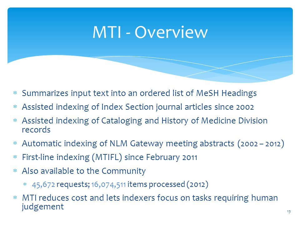 MTI - Overview  Summarizes input text into an ordered list of MeSH Headings  Assisted indexing of Index Section journal articles since 2002  Assisted indexing of Cataloging and History of Medicine Division records  Automatic indexing of NLM Gateway meeting abstracts ( 2002 – 2012 )  First-line indexing (MTIFL) since February 2011  Also available to the Community  45,672 requests; 16,074,511 items processed (2012)  MTI reduces cost and lets indexers focus on tasks requiring human judgement 13