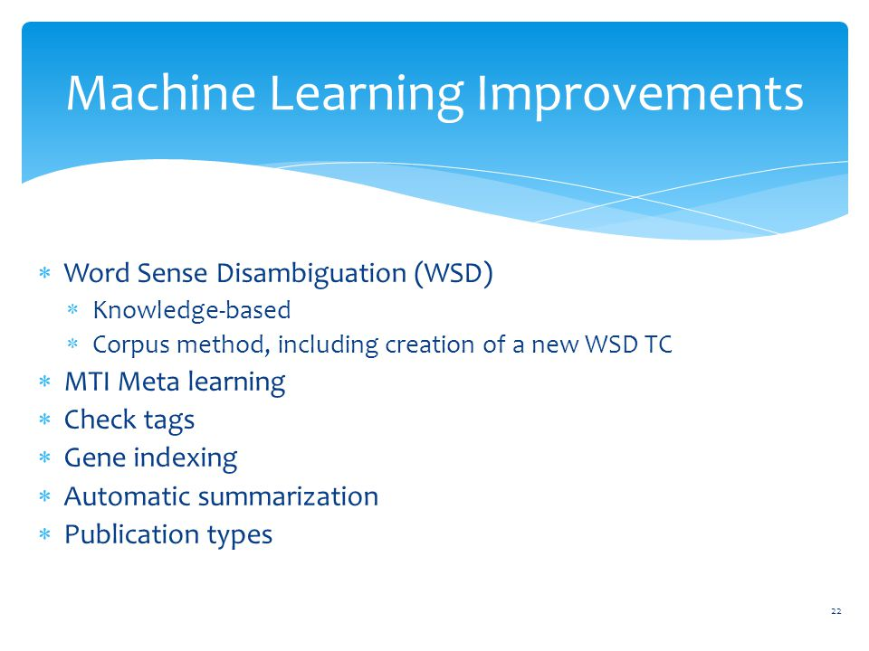  Word Sense Disambiguation (WSD)  Knowledge-based  Corpus method, including creation of a new WSD TC  MTI Meta learning  Check tags  Gene indexing  Automatic summarization  Publication types Machine Learning Improvements 22