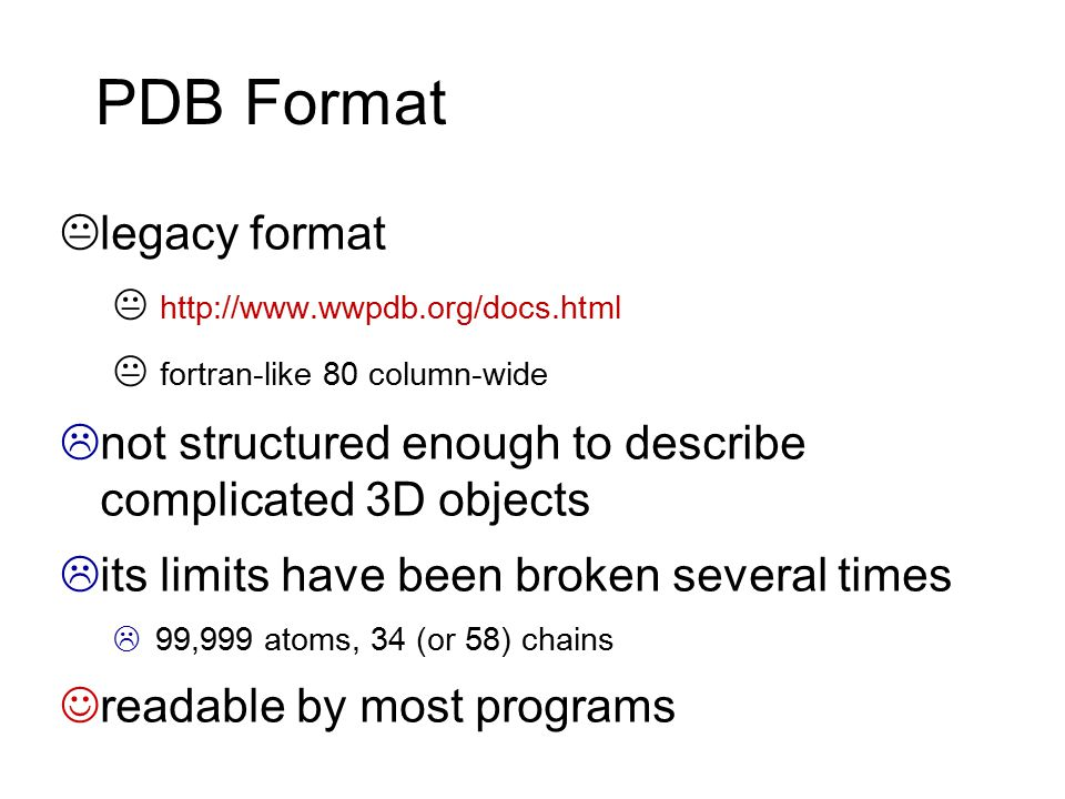 PDB Format  legacy format  http://www.wwpdb.org/docs.html  fortran-like 80 column-wide  not structured enough to describe complicated 3D objects 