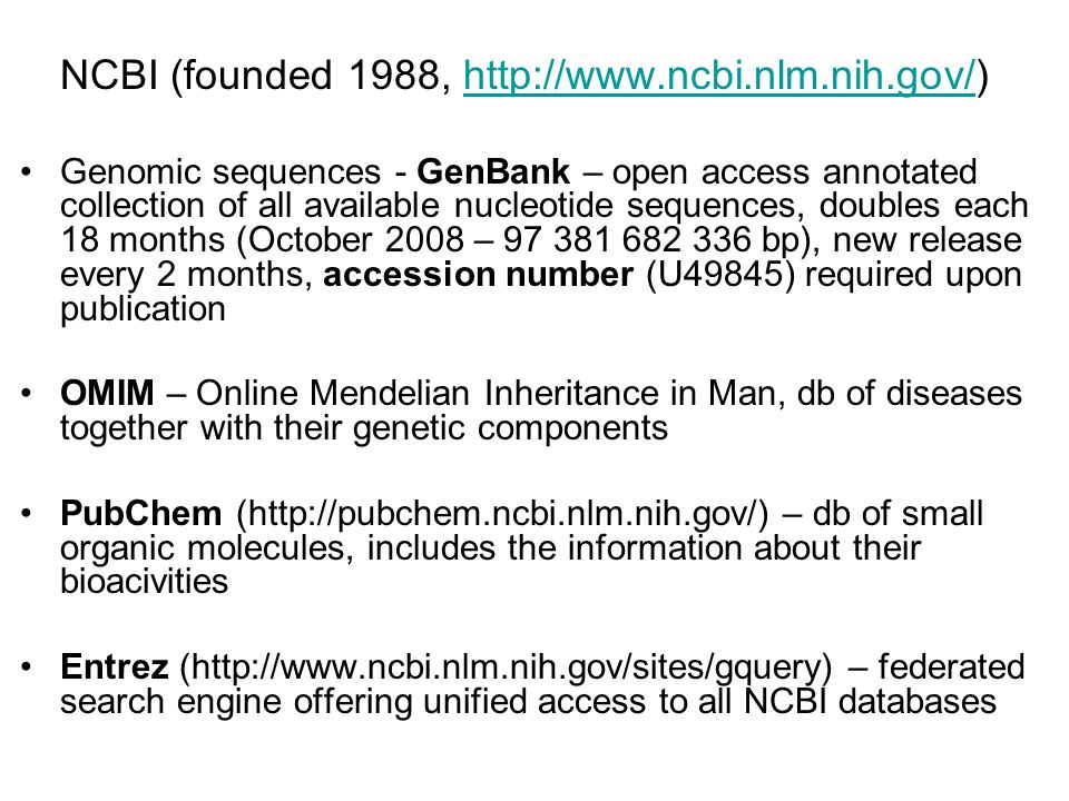 NCBI (founded 1988, http://www.ncbi.nlm.nih.gov/)http://www.ncbi.nlm.nih.gov/ Genomic sequences - GenBank – open access annotated collection of all available nucleotide sequences, doubles each 18 months (October 2008 – 97 381 682 336 bp), new release every 2 months, accession number (U49845) required upon publication OMIM – Online Mendelian Inheritance in Man, db of diseases together with their genetic components PubChem (http://pubchem.ncbi.nlm.nih.gov/) – db of small organic molecules, includes the information about their bioacivities Entrez (http://www.ncbi.nlm.nih.gov/sites/gquery) – federated search engine offering unified access to all NCBI databases