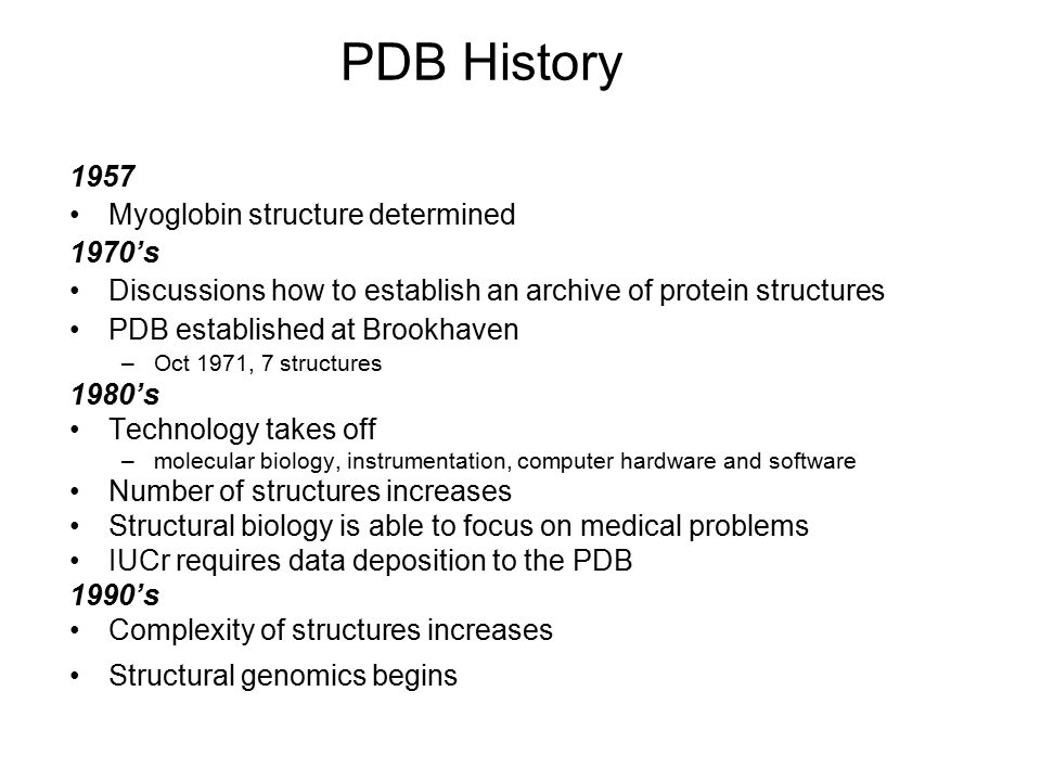 PDB History 1957 Myoglobin structure determined 1970's Discussions how to establish an archive of protein structures PDB established at Brookhaven –Oc