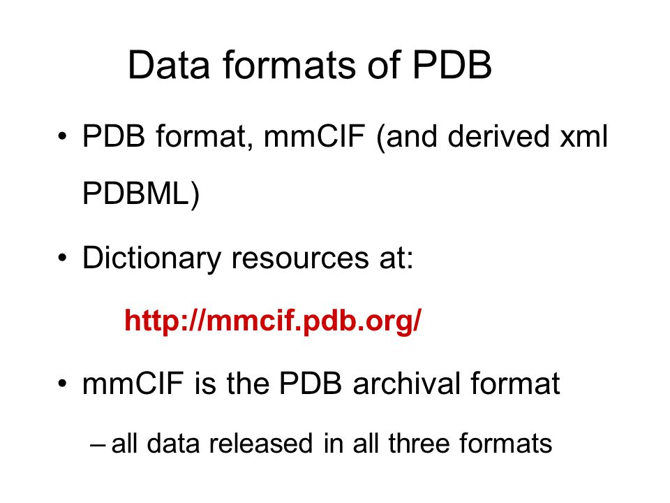 Data formats of PDB PDB format, mmCIF (and derived xml PDBML) Dictionary resources at: http://mmcif.pdb.org/ mmCIF is the PDB archival format –all dat