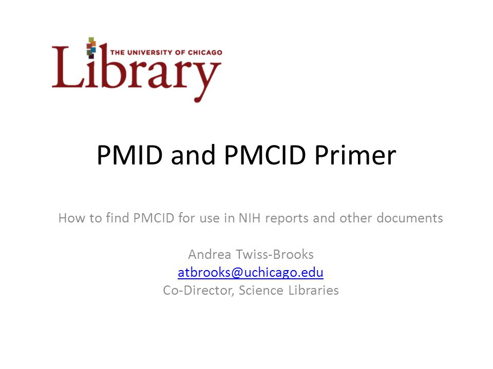PMID and PMCID Primer How to find PMCID for use in NIH reports and other documents Andrea Twiss-Brooks atbrooks@uchicago.edu Co-Director, Science Libraries