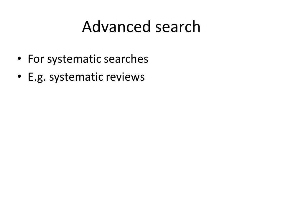Advanced search For systematic searches E.g. systematic reviews