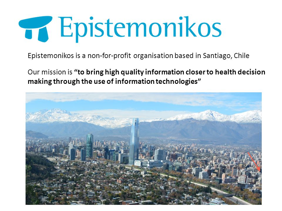 Epistemonikos is a non-for-profit organisation based in Santiago, Chile Our mission is to bring high quality information closer to health decision making through the use of information technologies