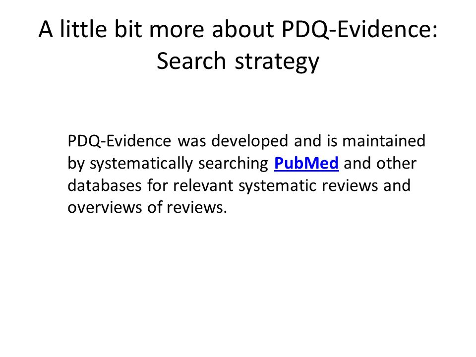 A little bit more about PDQ-Evidence: Search strategy PDQ-Evidence was developed and is maintained by systematically searching PubMed and other databases for relevant systematic reviews and overviews of reviews.