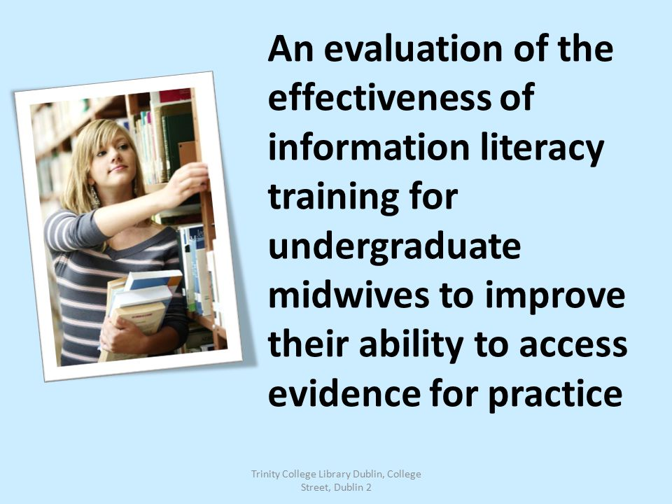 An evaluation of the effectiveness of information literacy training for undergraduate midwives to improve their ability to access evidence for practice Trinity College Library Dublin, College Street, Dublin 2
