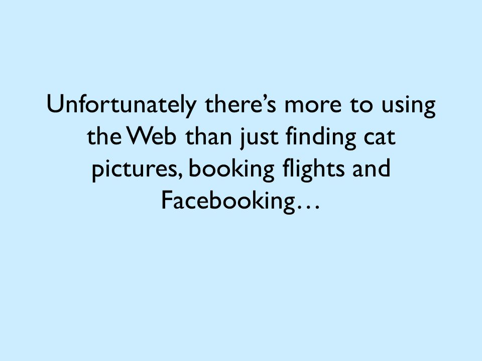 Unfortunately there's more to using the Web than just finding cat pictures, booking flights and Facebooking…