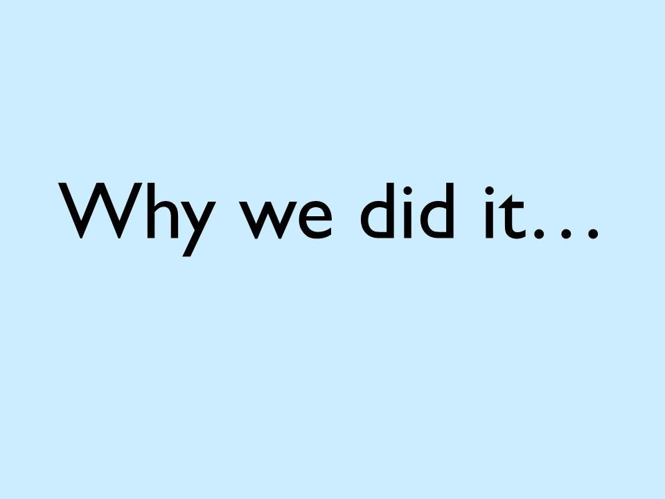 Why we did it…