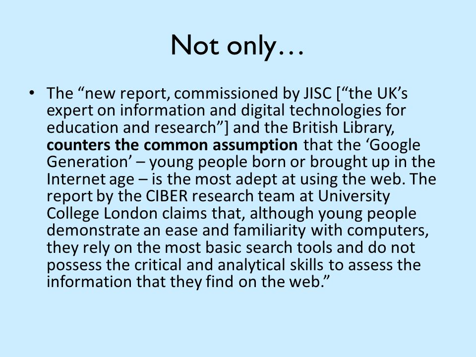 Not only… The new report, commissioned by JISC [ the UK's expert on information and digital technologies for education and research ] and the British Library, counters the common assumption that the 'Google Generation' – young people born or brought up in the Internet age – is the most adept at using the web.