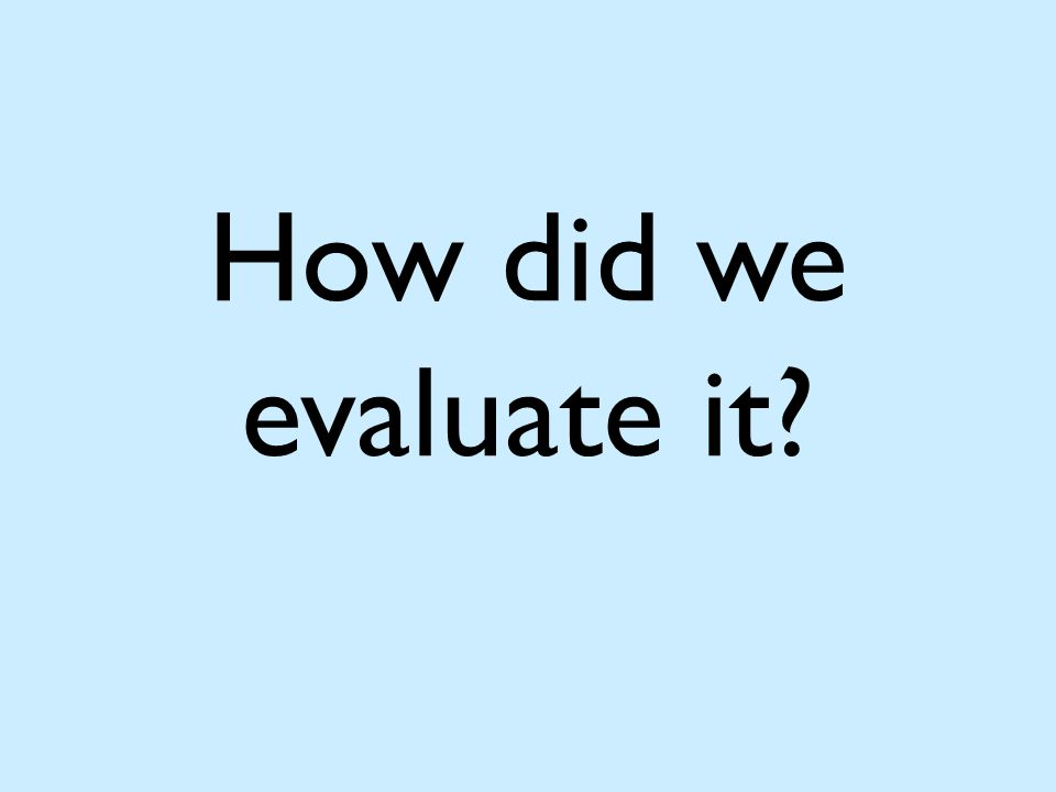 How did we evaluate it?