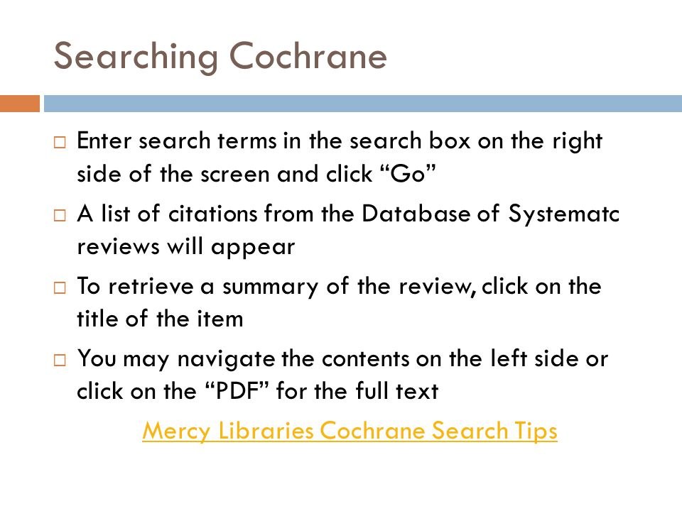 "Searching Cochrane  Enter search terms in the search box on the right side of the screen and click ""Go""  A list of citations from the Database of Sy"