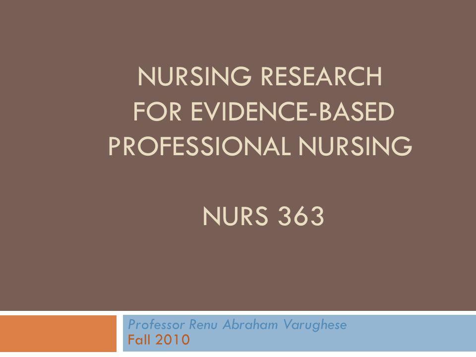 NURSING RESEARCH FOR EVIDENCE-BASED PROFESSIONAL NURSING NURS 363 Professor Renu Abraham Varughese Fall 2010