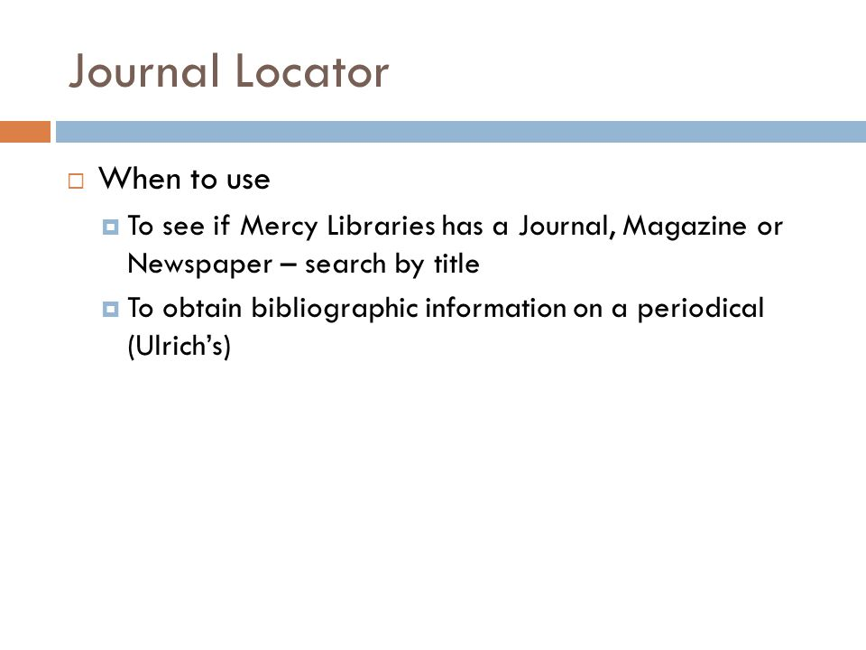 Journal Locator  When to use  To see if Mercy Libraries has a Journal, Magazine or Newspaper – search by title  To obtain bibliographic information