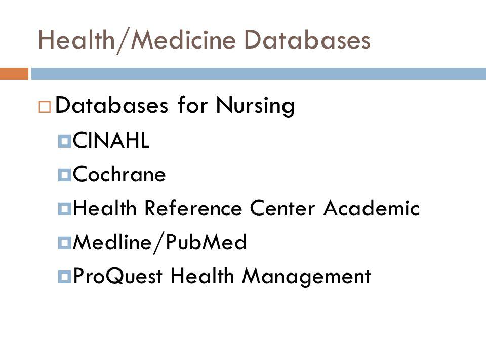 Health/Medicine Databases  Databases for Nursing  CINAHL  Cochrane  Health Reference Center Academic  Medline/PubMed  ProQuest Health Management