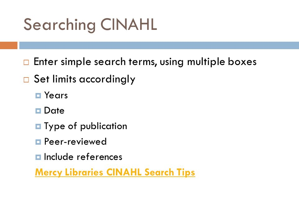 Searching CINAHL  Enter simple search terms, using multiple boxes  Set limits accordingly  Years  Date  Type of publication  Peer-reviewed  Inc