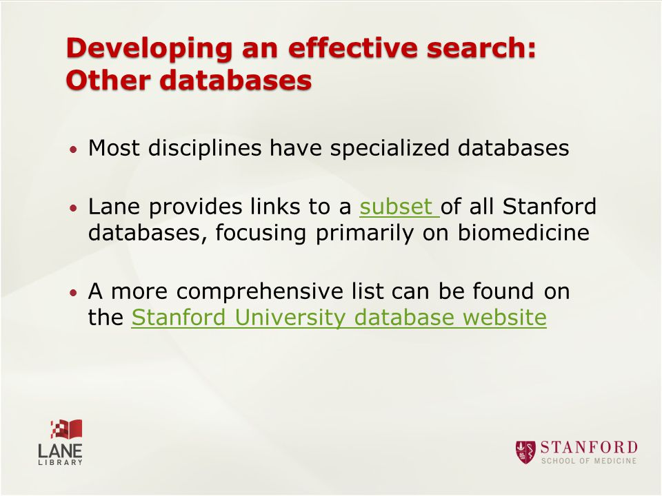 Developing an effective search: Other databases Most disciplines have specialized databases Lane provides links to a subset of all Stanford databases, focusing primarily on biomedicinesubset A more comprehensive list can be found on the Stanford University database websiteStanford University database website