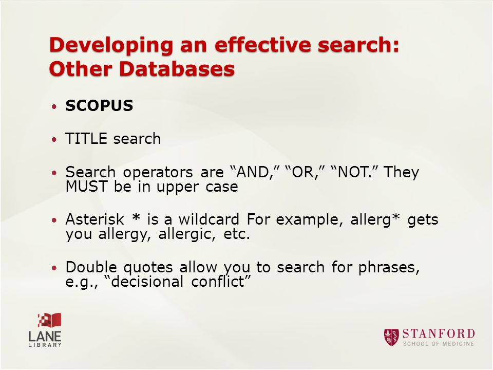 SCOPUS TITLE search Search operators are AND, OR, NOT. They MUST be in upper case Asterisk * is a wildcard For example, allerg* gets you allergy, allergic, etc.
