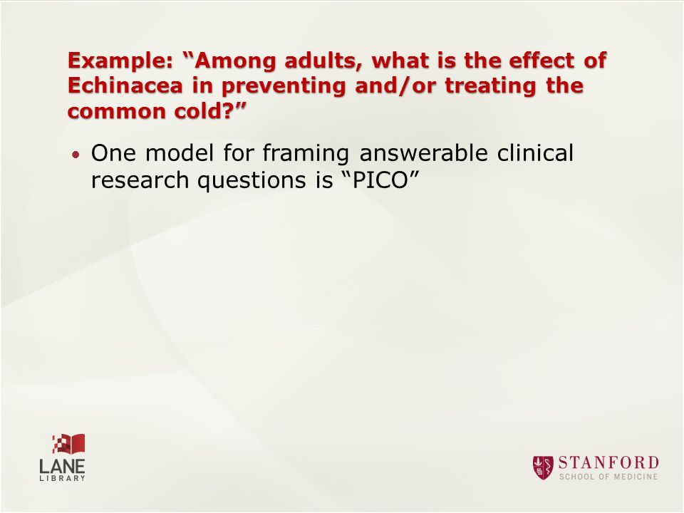 One model for framing answerable clinical research questions is PICO Example: Among adults, what is the effect of Echinacea in preventing and/or treating the common cold
