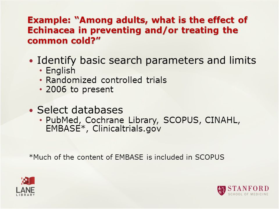 Example: Among adults, what is the effect of Echinacea in preventing and/or treating the common cold Identify basic search parameters and limits English Randomized controlled trials 2006 to present Select databases PubMed, Cochrane Library, SCOPUS, CINAHL, EMBASE*, Clinicaltrials.gov *Much of the content of EMBASE is included in SCOPUS