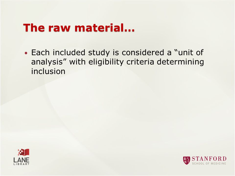 The raw material… Each included study is considered a unit of analysis with eligibility criteria determining inclusion