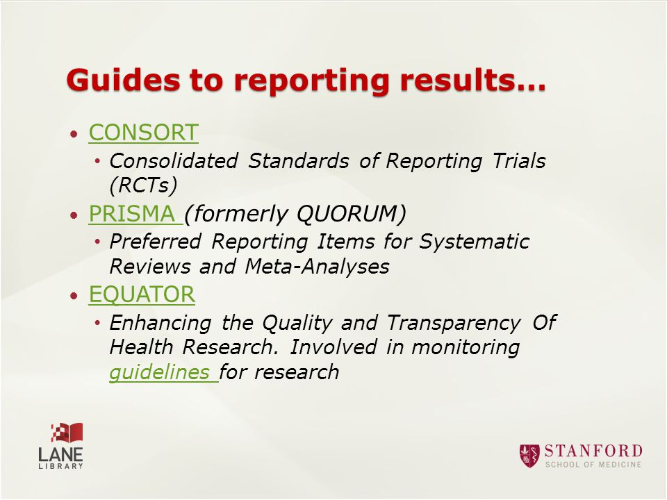Guides to reporting results… CONSORT Consolidated Standards of Reporting Trials (RCTs) PRISMA (formerly QUORUM) PRISMA Preferred Reporting Items for Systematic Reviews and Meta-Analyses EQUATOR Enhancing the Quality and Transparency Of Health Research.