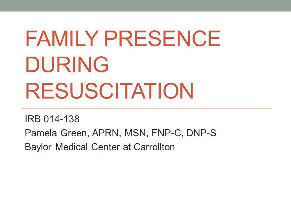 FAMILY PRESENCE DURING RESUSCITATION IRB 014-138 Pamela Green, APRN, MSN, FNP-C, DNP-S Baylor Medical Center at Carrollton