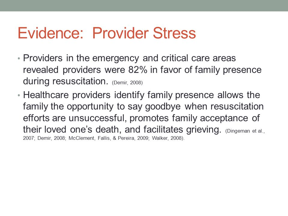 Evidence: Provider Stress Providers in the emergency and critical care areas revealed providers were 82% in favor of family presence during resuscitat