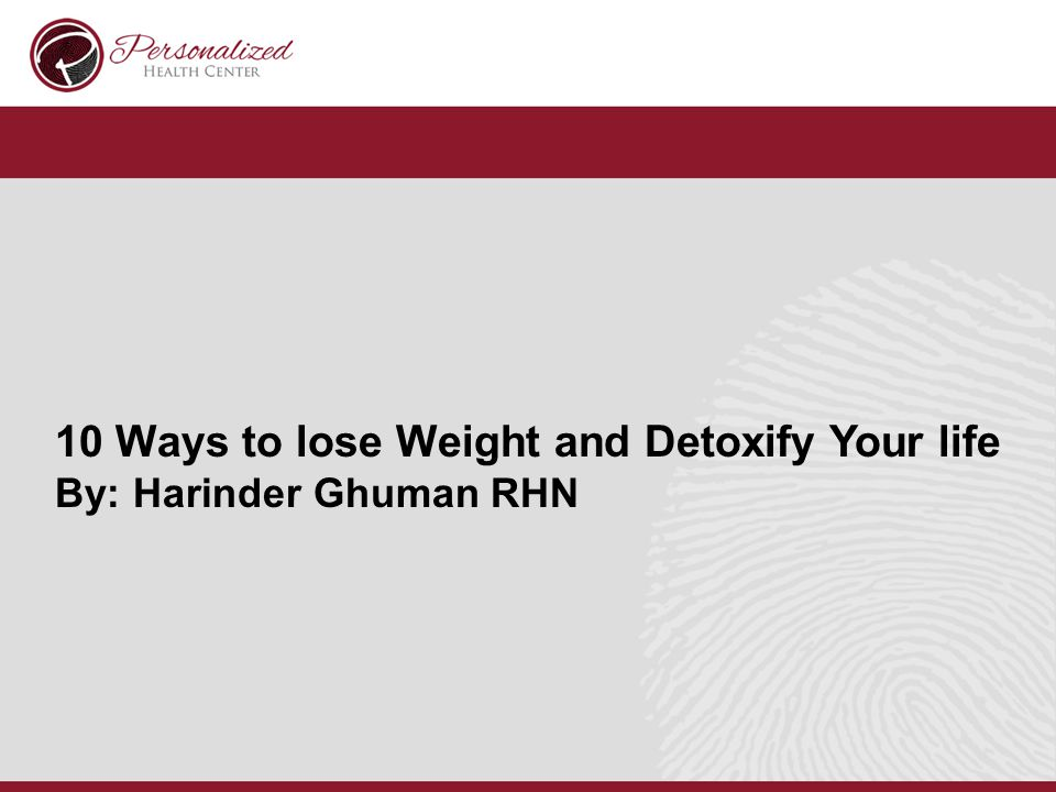 10 Ways to lose Weight and Detoxify Your life By: Harinder Ghuman RHN