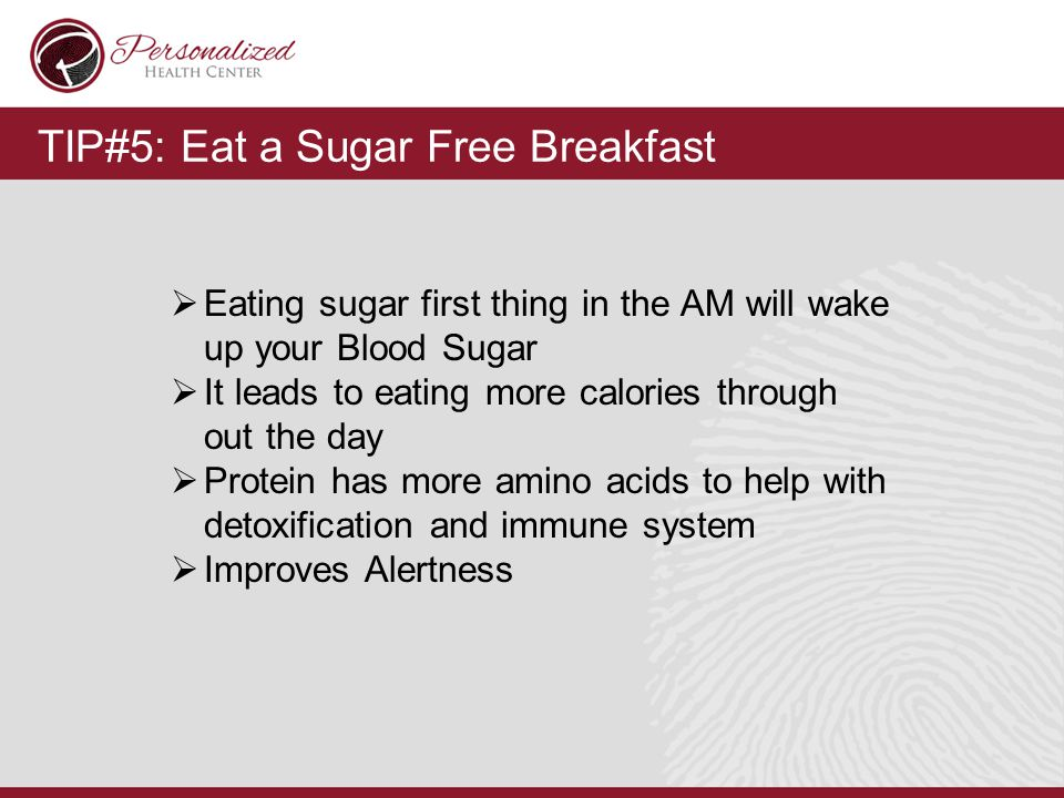 TIP#5: Eat a Sugar Free Breakfast  Eating sugar first thing in the AM will wake up your Blood Sugar  It leads to eating more calories through out the day  Protein has more amino acids to help with detoxification and immune system  Improves Alertness